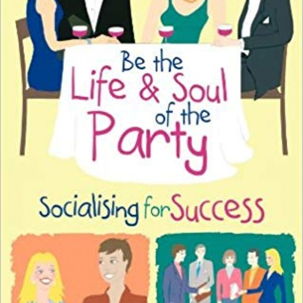 Be the Life and Soul of the Party: Socialising for Success by Clare Walker