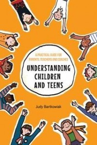 Understanding Children and Teens: A Practical Guide for Parents, Teachers and Coaches
