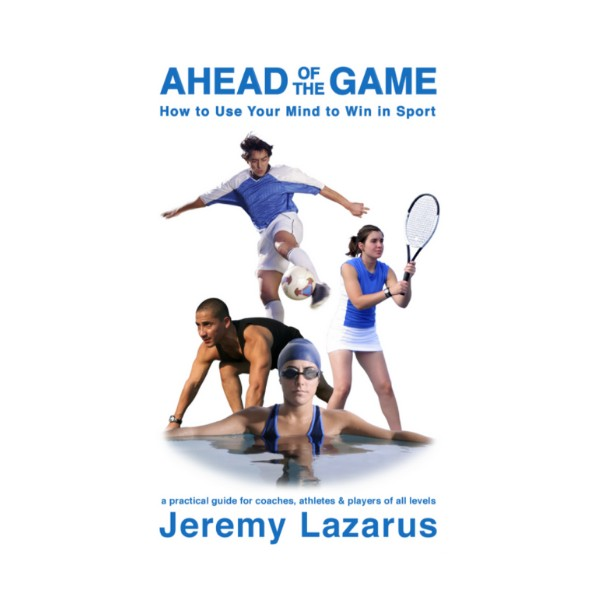 Ahead of the Game: How to Use Your Mind to Win in Sport by Jeremy Lazarus